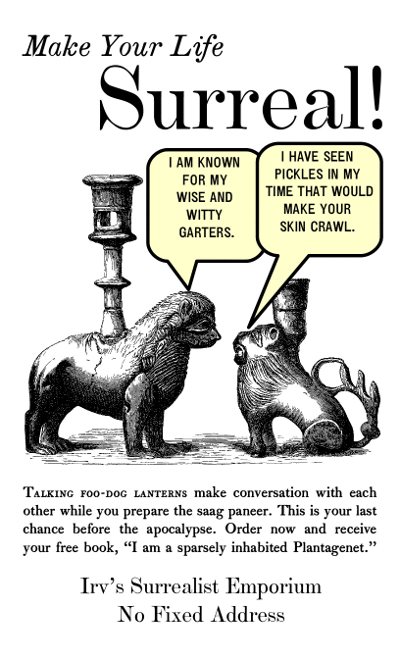 A humorous period advertisement to 'Make Your Life Surreal!' Talking foo-dog lanterns make conversation with each other while you prepare the saag paneer. (One dog says 'I am known for my wise and witty garters', while the other says, 'I have seen pickles in my time that would make your skin crawl.' This is your last chance before the apocalypse. Order now and receive your free book, 'I am a sparsely inhabited Plantagenet.' The advertisement is put up by Irv's Surrealist Emporium, no fixed address.)